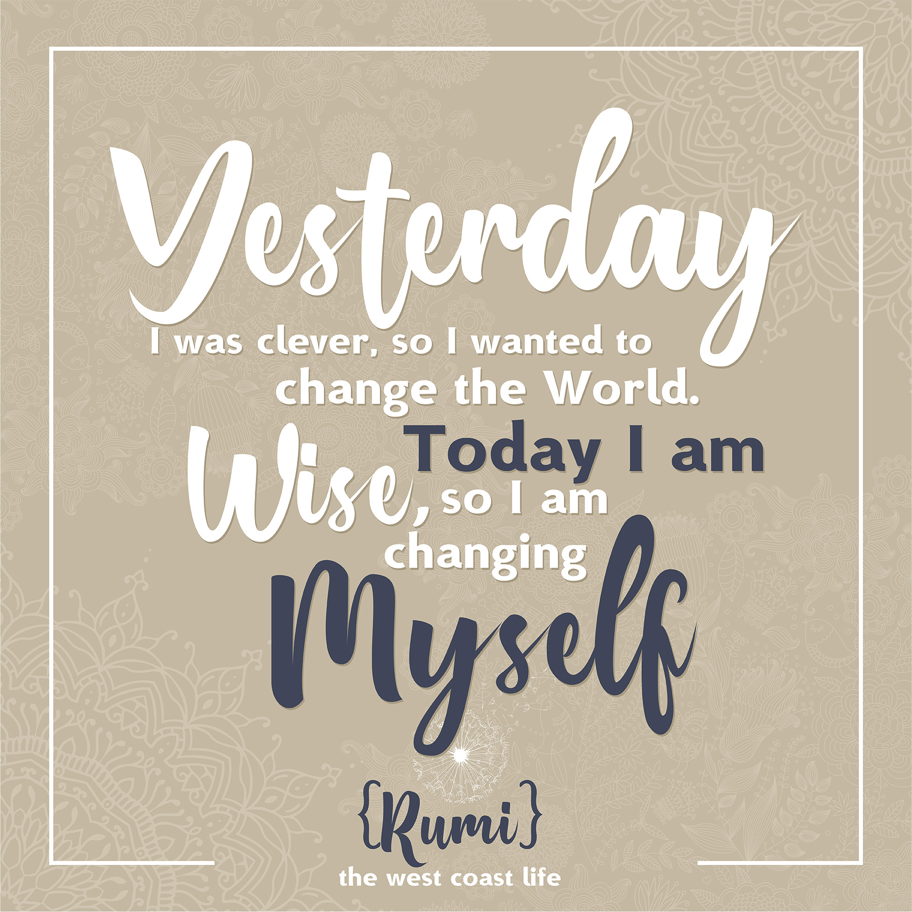 Yesterday I was clever, so I wanted to change the world. Today I am wise, so I am changing myself {Rumi)